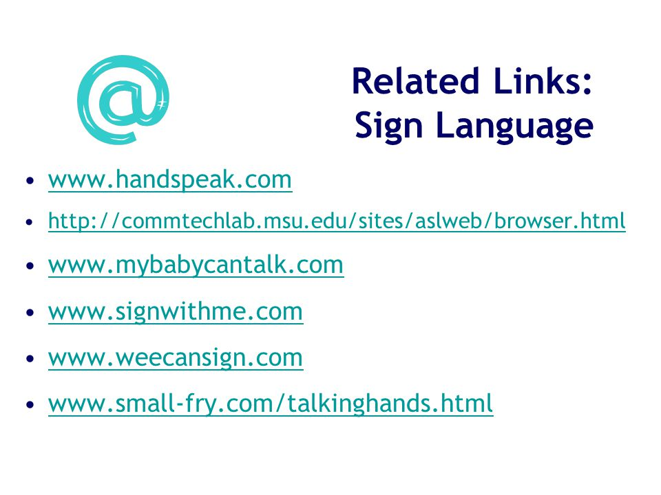 Related Links: Sign Language www.handspeak.com http://commtechlab.msu.edu/sites/aslweb/browser.html www.mybabycantalk.com www.signwithme.com www.weecansign.com www.small-fry.com/talkinghands.html