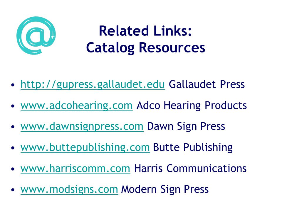 Related Links: Catalog Resources http://gupress.gallaudet.edu Gallaudet Presshttp://gupress.gallaudet.edu www.adcohearing.com Adco Hearing Productswww.adcohearing.com www.dawnsignpress.com Dawn Sign Presswww.dawnsignpress.com www.buttepublishing.com Butte Publishingwww.buttepublishing.com www.harriscomm.com Harris Communicationswww.harriscomm.com www.modsigns.com Modern Sign Presswww.modsigns.com