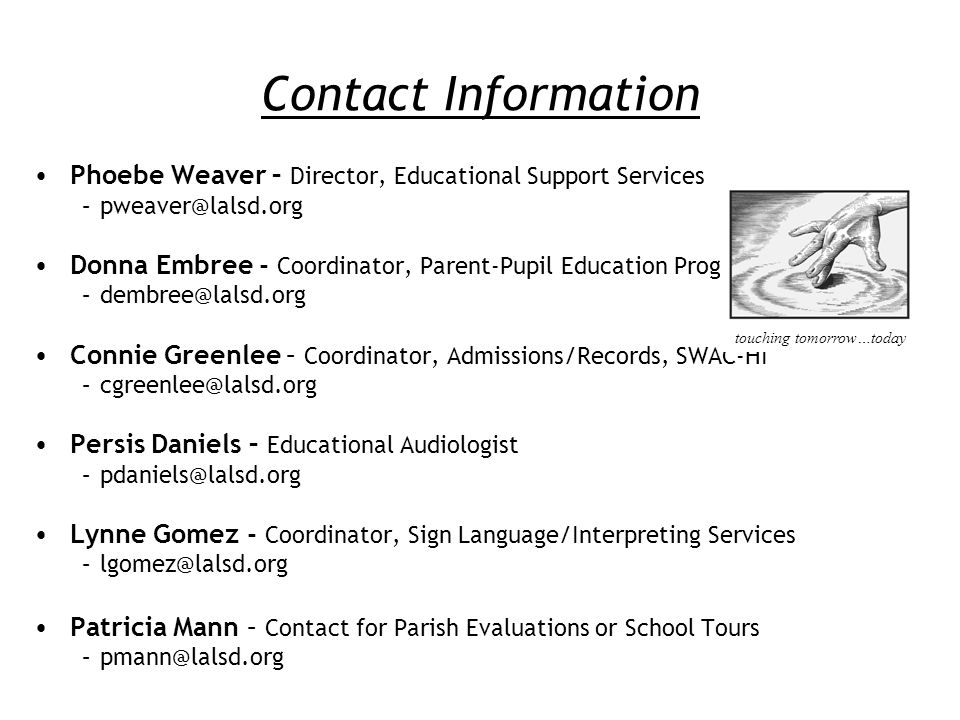 Contact Information Phoebe Weaver – Director, Educational Support Services –pweaver@lalsd.org Donna Embree - Coordinator, Parent-Pupil Education Program –dembree@lalsd.org Connie Greenlee – Coordinator, Admissions/Records, SWAC-HI –cgreenlee@lalsd.org Persis Daniels – Educational Audiologist –pdaniels@lalsd.org Lynne Gomez - Coordinator, Sign Language/Interpreting Services –lgomez@lalsd.org Patricia Mann – Contact for Parish Evaluations or School Tours –pmann@lalsd.org touching tomorrow…today