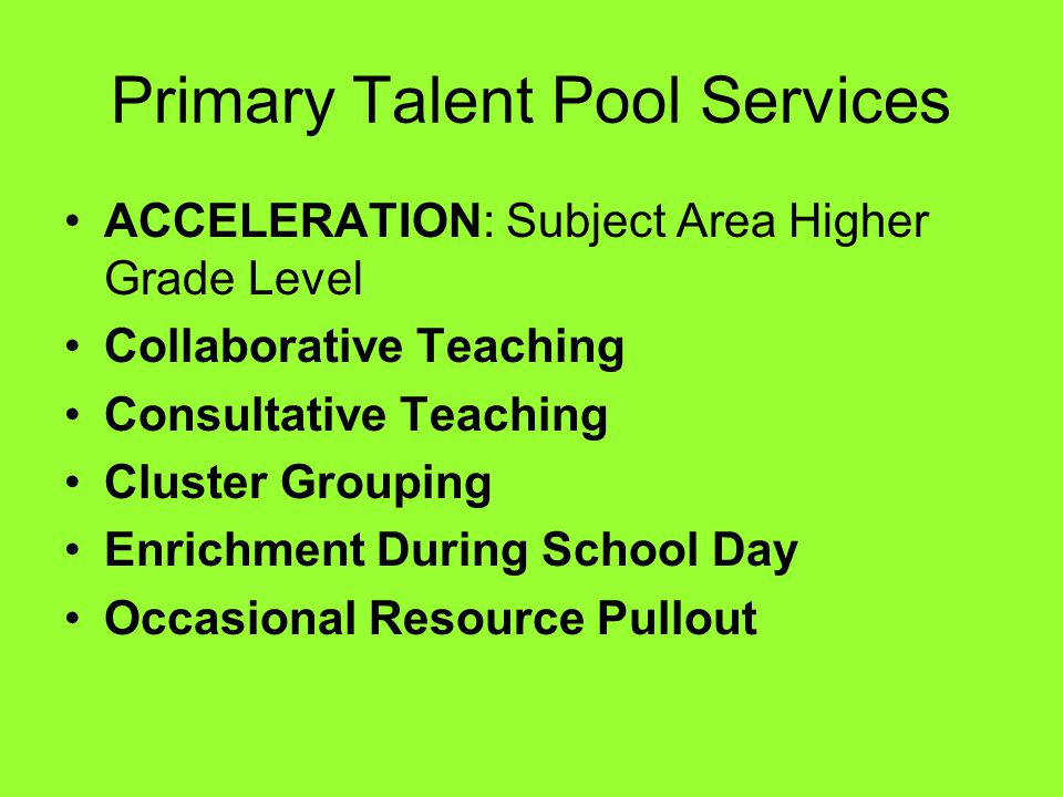 Primary Talent Pool Services ACCELERATION: Subject Area Higher Grade Level Collaborative Teaching Consultative Teaching Cluster Grouping Enrichment During School Day Occasional Resource Pullout