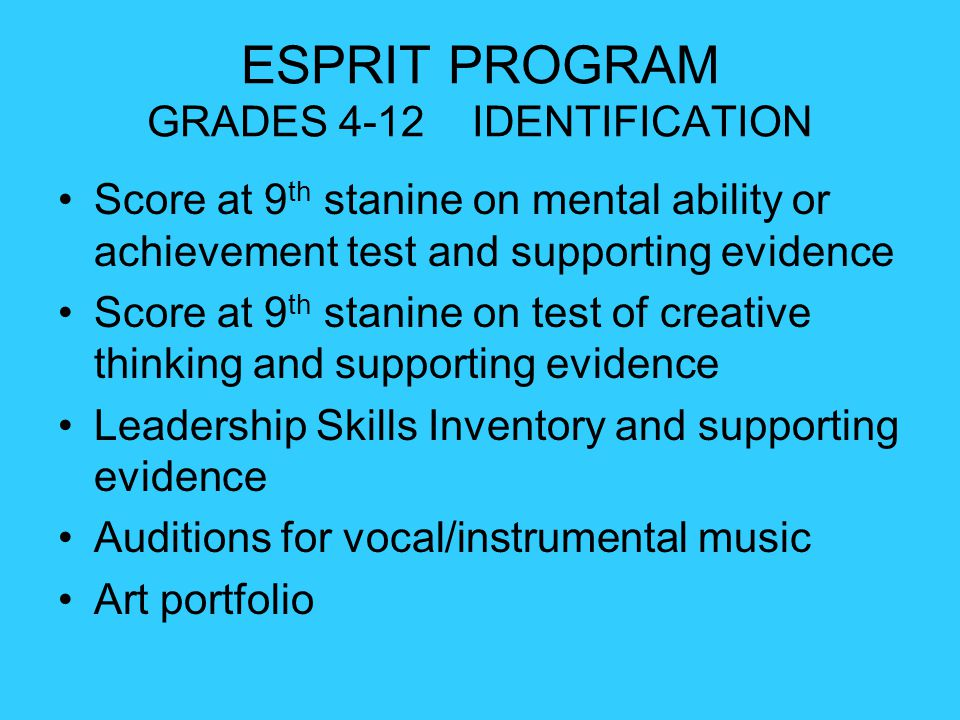 ESPRIT PROGRAM GRADES 4-12 IDENTIFICATION Score at 9 th stanine on mental ability or achievement test and supporting evidence Score at 9 th stanine on test of creative thinking and supporting evidence Leadership Skills Inventory and supporting evidence Auditions for vocal/instrumental music Art portfolio