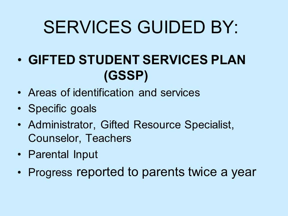 SERVICES GUIDED BY: GIFTED STUDENT SERVICES PLAN (GSSP) Areas of identification and services Specific goals Administrator, Gifted Resource Specialist,