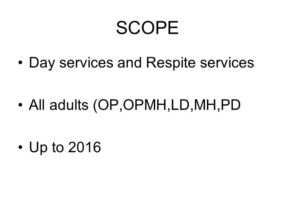 SCOPE Day services and Respite services All adults (OP,OPMH,LD,MH,PD Up to 2016