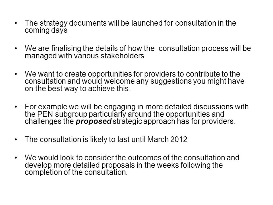 The strategy documents will be launched for consultation in the coming days We are finalising the details of how the consultation process will be managed with various stakeholders We want to create opportunities for providers to contribute to the consultation and would welcome any suggestions you might have on the best way to achieve this.