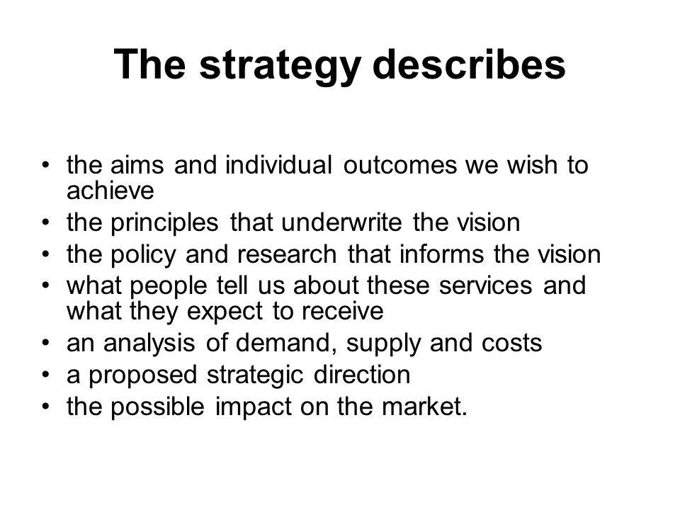 The strategy describes the aims and individual outcomes we wish to achieve the principles that underwrite the vision the policy and research that informs the vision what people tell us about these services and what they expect to receive an analysis of demand, supply and costs a proposed strategic direction the possible impact on the market.