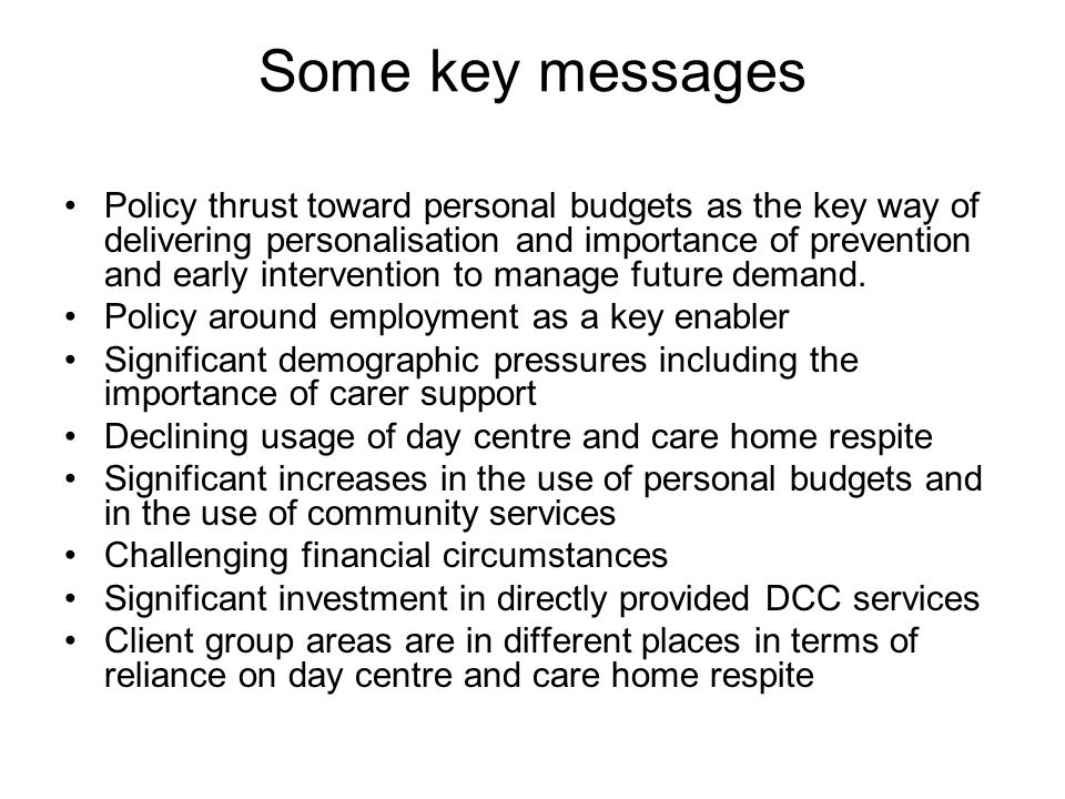 Some key messages Policy thrust toward personal budgets as the key way of delivering personalisation and importance of prevention and early intervention to manage future demand.