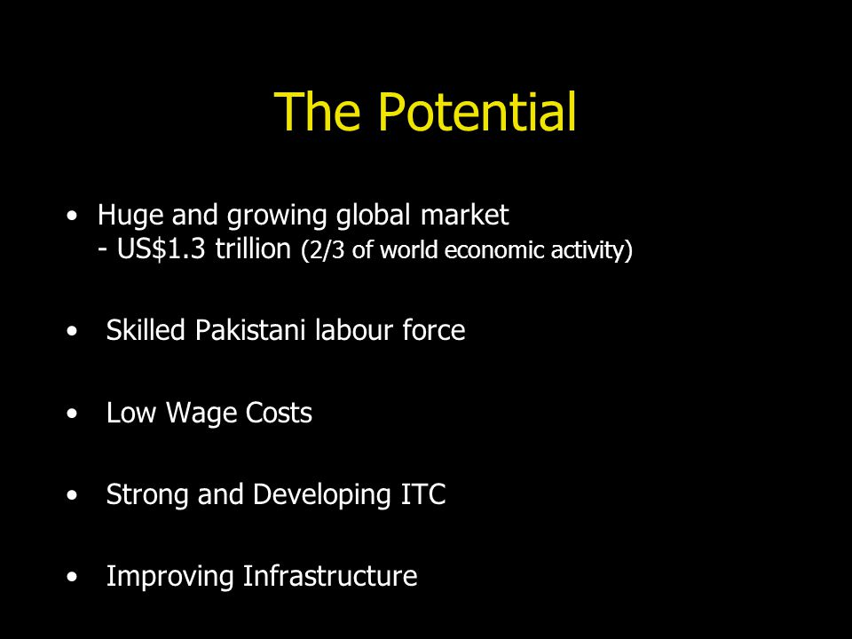 The Potential Huge and growing global market - US$1.3 trillion (2/3 of world economic activity) Skilled Pakistani labour force Low Wage Costs Strong and Developing ITC Improving Infrastructure