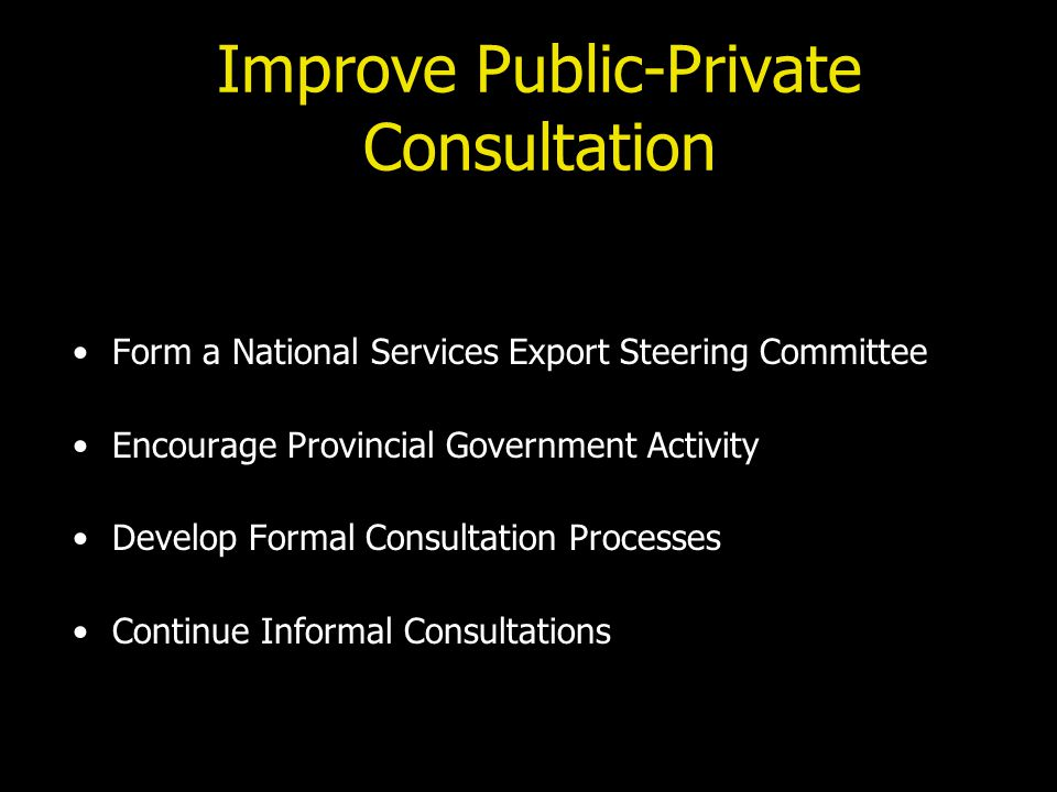 Improve Public-Private Consultation Form a National Services Export Steering Committee Encourage Provincial Government Activity Develop Formal Consultation Processes Continue Informal Consultations