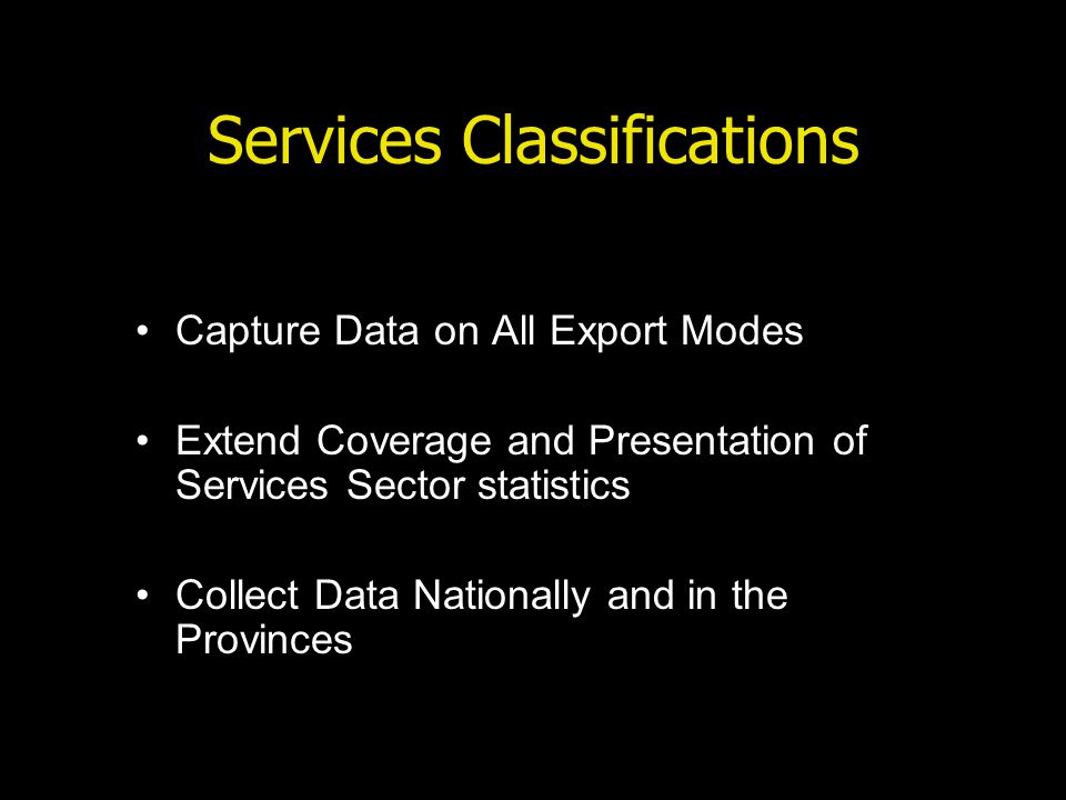 Services Classifications Capture Data on All Export Modes Extend Coverage and Presentation of Services Sector statistics Collect Data Nationally and in the Provinces