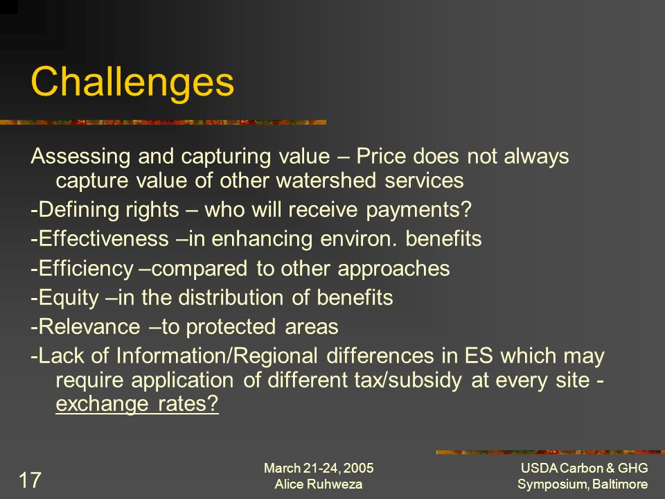 March 21-24, 2005 Alice Ruhweza USDA Carbon & GHG Symposium, Baltimore 17 Challenges Assessing and capturing value – Price does not always capture val
