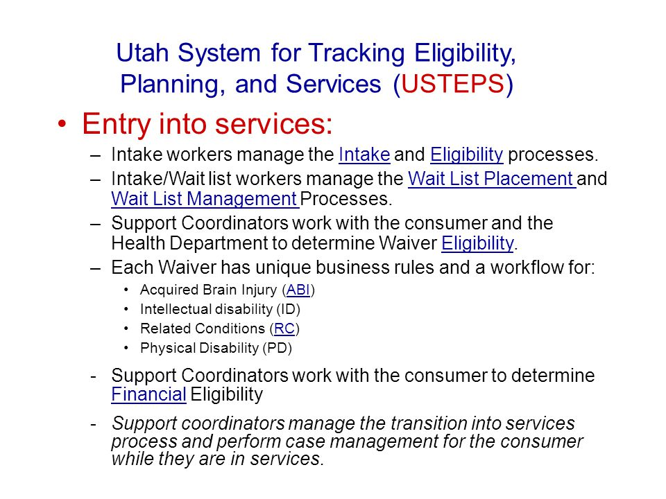 Entry into services: –Intake workers manage the Intake and Eligibility processes.IntakeEligibility –Intake/Wait list workers manage the Wait List Placement and Wait List Management Processes.Wait List Placement Wait List Management –Support Coordinators work with the consumer and the Health Department to determine Waiver Eligibility.Eligibility –Each Waiver has unique business rules and a workflow for: Acquired Brain Injury (ABI)ABI Intellectual disability (ID) Related Conditions (RC)RC Physical Disability (PD) -Support Coordinators work with the consumer to determine Financial Eligibility Financial -Support coordinators manage the transition into services process and perform case management for the consumer while they are in services.