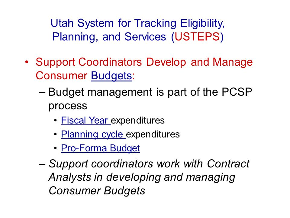 Support Coordinators Develop and Manage Consumer Budgets:Budgets –Budget management is part of the PCSP process Fiscal Year expendituresFiscal Year Pl