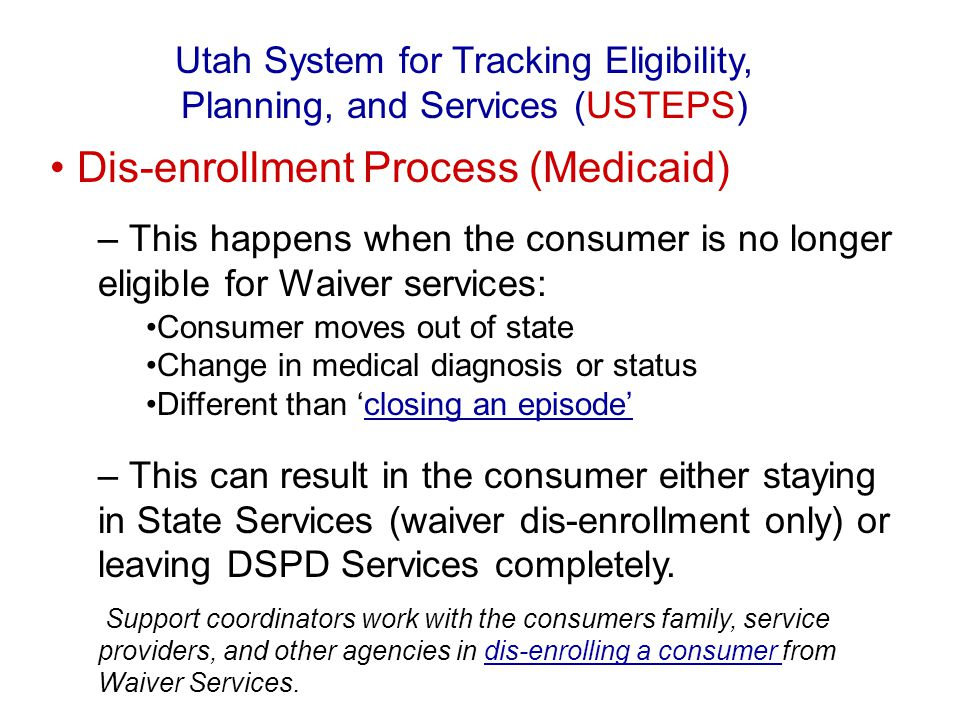 Dis-enrollment Process (Medicaid) – This happens when the consumer is no longer eligible for Waiver services: Consumer moves out of state Change in me