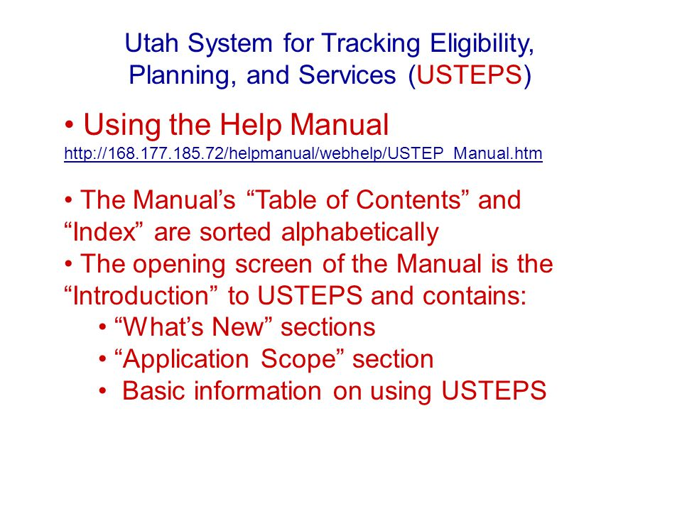 Using the Help Manual http://168.177.185.72/helpmanual/webhelp/USTEP_Manual.htm http://168.177.185.72/helpmanual/webhelp/USTEP_Manual.htm The Manuals Table of Contents and Index are sorted alphabetically The opening screen of the Manual is the Introduction to USTEPS and contains: Whats New sections Application Scope section Basic information on using USTEPS Utah System for Tracking Eligibility, Planning, and Services (USTEPS)