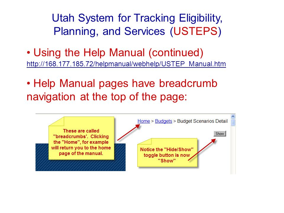 Using the Help Manual (continued) http://168.177.185.72/helpmanual/webhelp/USTEP_Manual.htm http://168.177.185.72/helpmanual/webhelp/USTEP_Manual.htm Help Manual pages have breadcrumb navigation at the top of the page: Utah System for Tracking Eligibility, Planning, and Services (USTEPS)