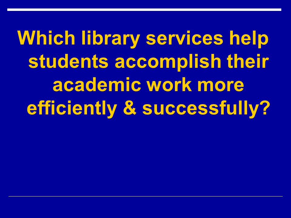 Which library services help students accomplish their academic work more efficiently & successfully?