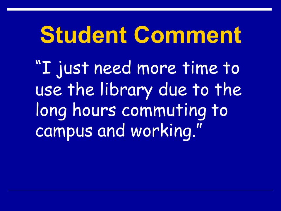 Student Comment I just need more time to use the library due to the long hours commuting to campus and working.