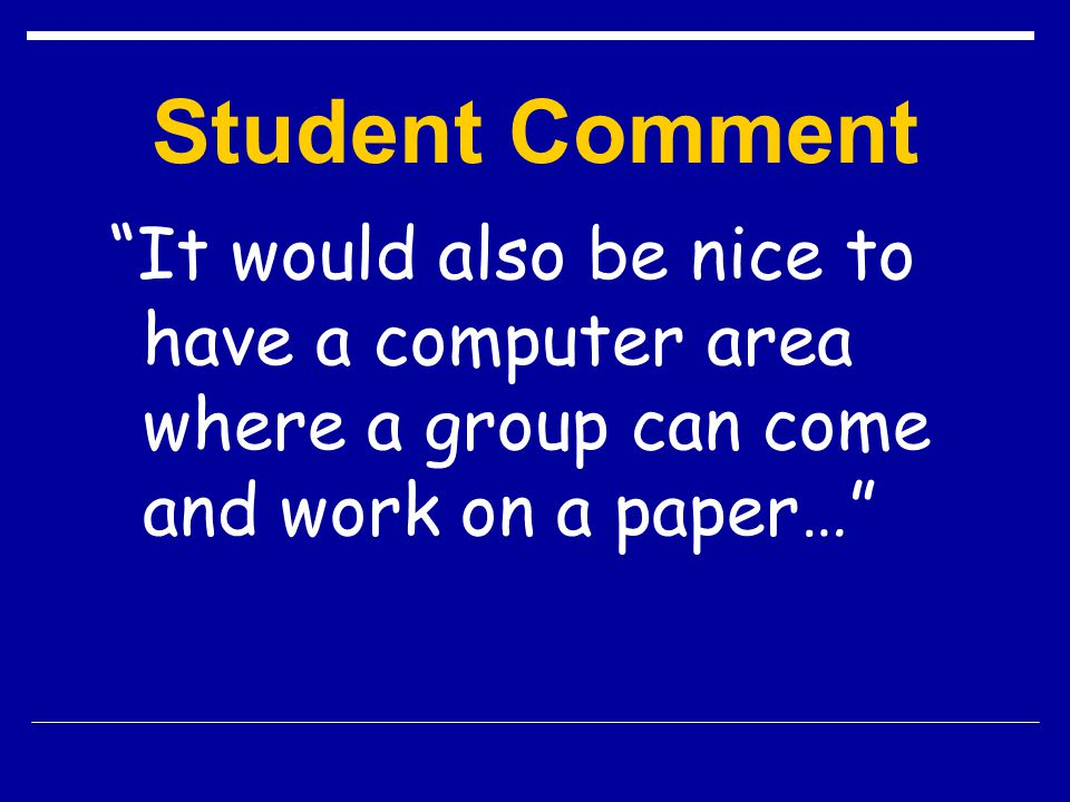 Student Comment It would also be nice to have a computer area where a group can come and work on a paper…