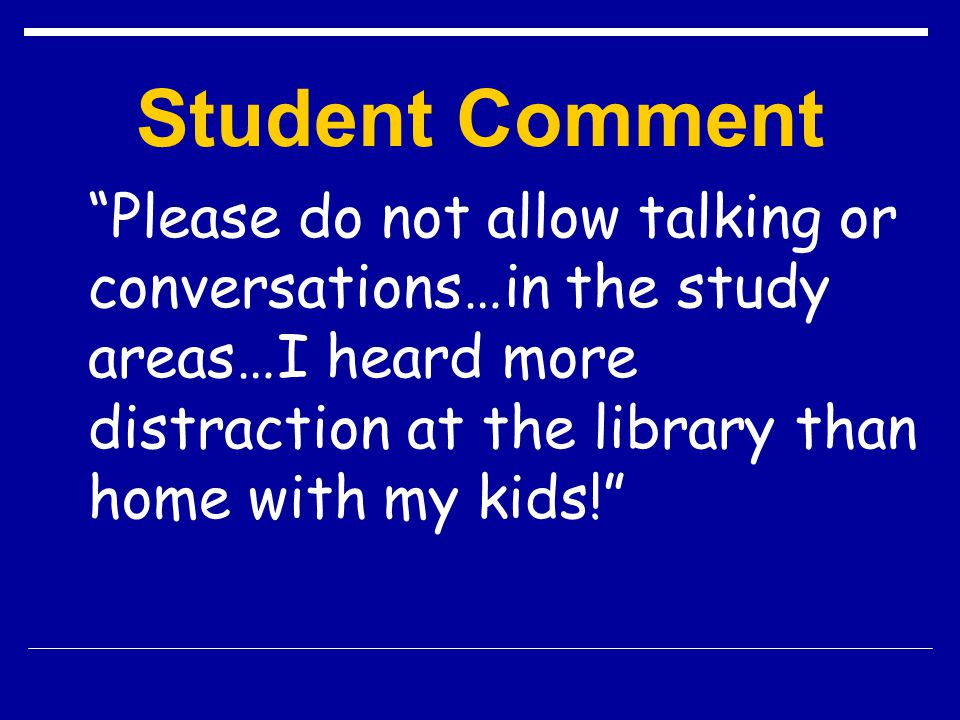 Student Comment Please do not allow talking or conversations…in the study areas…I heard more distraction at the library than home with my kids!