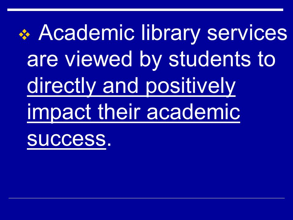 Academic library services are viewed by students to directly and positively impact their academic success.