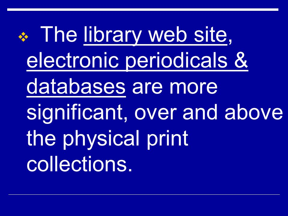The library web site, electronic periodicals & databases are more significant, over and above the physical print collections.