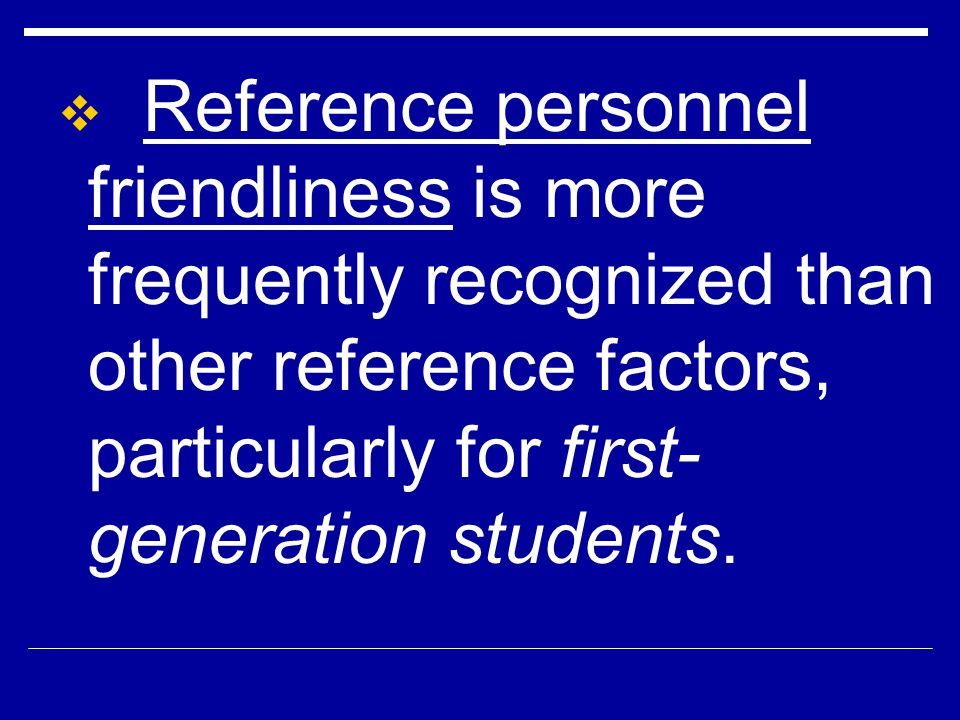 Reference personnel friendliness is more frequently recognized than other reference factors, particularly for first- generation students.