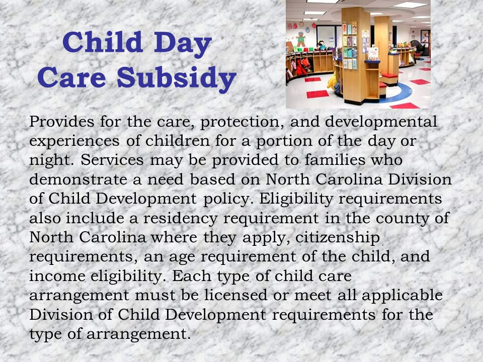 Child Day Care Subsidy Provides for the care, protection, and developmental experiences of children for a portion of the day or night.