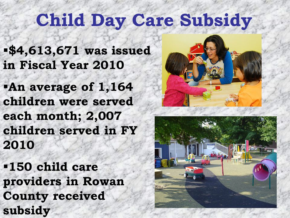Child Day Care Subsidy $4,613,671 was issued in Fiscal Year 2010 An average of 1,164 children were served each month; 2,007 children served in FY 2010 150 child care providers in Rowan County received subsidy