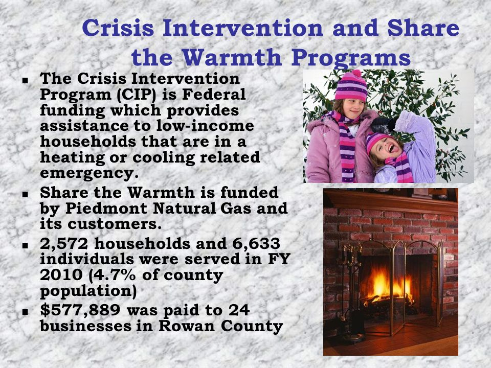 Crisis Intervention and Share the Warmth Programs The Crisis Intervention Program (CIP) is Federal funding which provides assistance to low-income households that are in a heating or cooling related emergency.