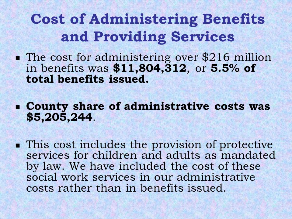 Cost of Administering Benefits and Providing Services The cost for administering over $216 million in benefits was $11,804,312, or 5.5% of total benefits issued.