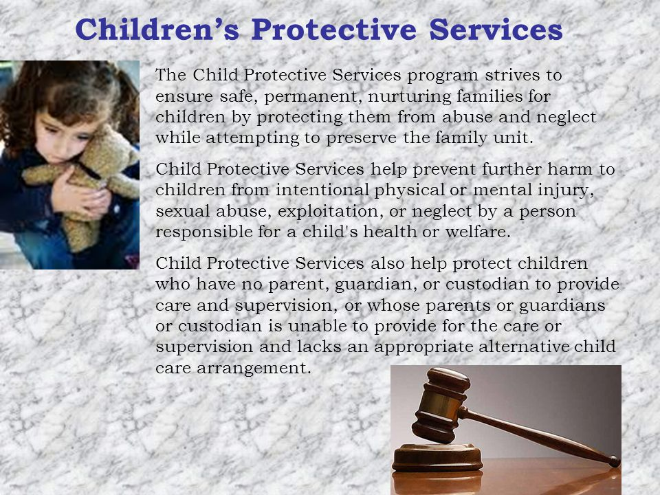 Childrens Protective Services The Child Protective Services program strives to ensure safe, permanent, nurturing families for children by protecting them from abuse and neglect while attempting to preserve the family unit.
