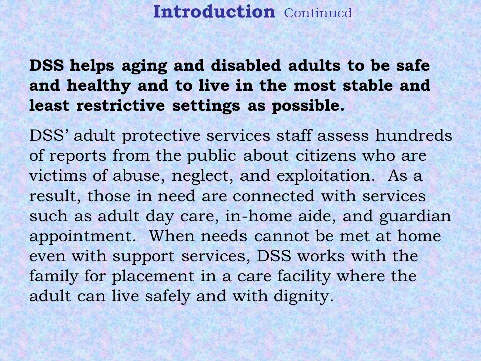 Introduction Continued DSS helps aging and disabled adults to be safe and healthy and to live in the most stable and least restrictive settings as possible.