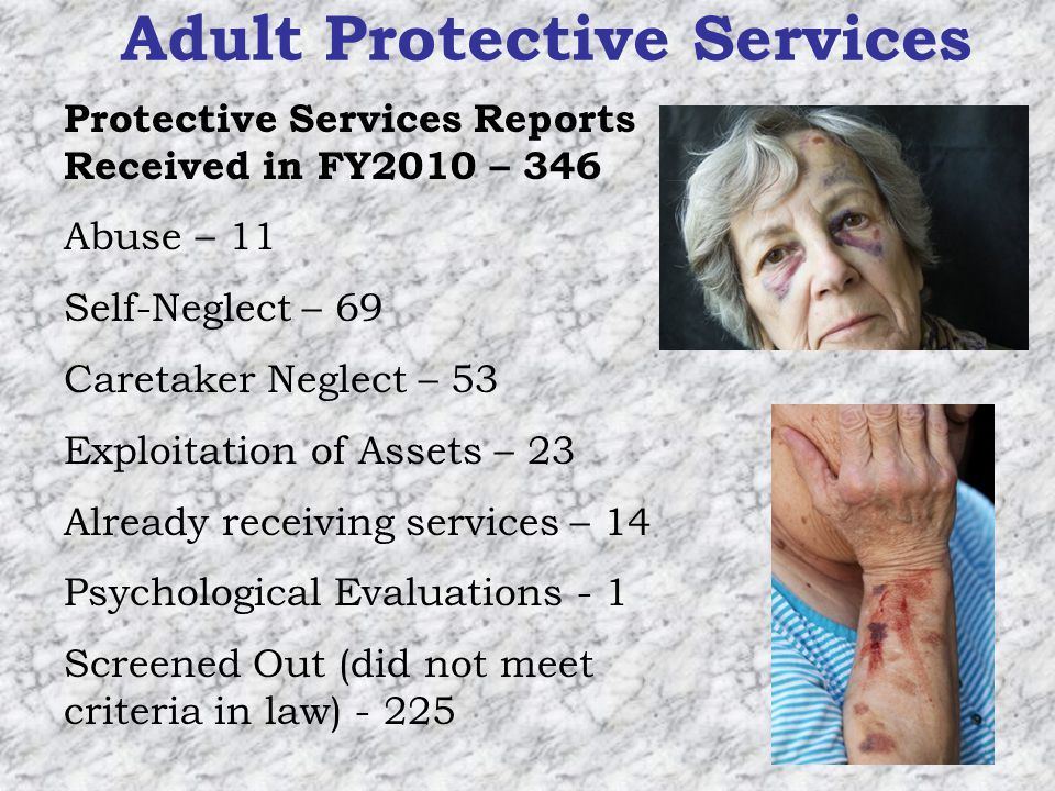 Adult Protective Services Protective Services Reports Received in FY2010 – 346 Abuse – 11 Self-Neglect – 69 Caretaker Neglect – 53 Exploitation of Assets – 23 Already receiving services – 14 Psychological Evaluations - 1 Screened Out (did not meet criteria in law) - 225