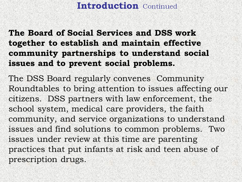 Introduction Continued The Board of Social Services and DSS work together to establish and maintain effective community partnerships to understand social issues and to prevent social problems.