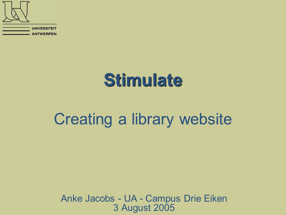 Stimulate Stimulate Creating a library website Anke Jacobs - UA - Campus Drie Eiken 3 August 2005