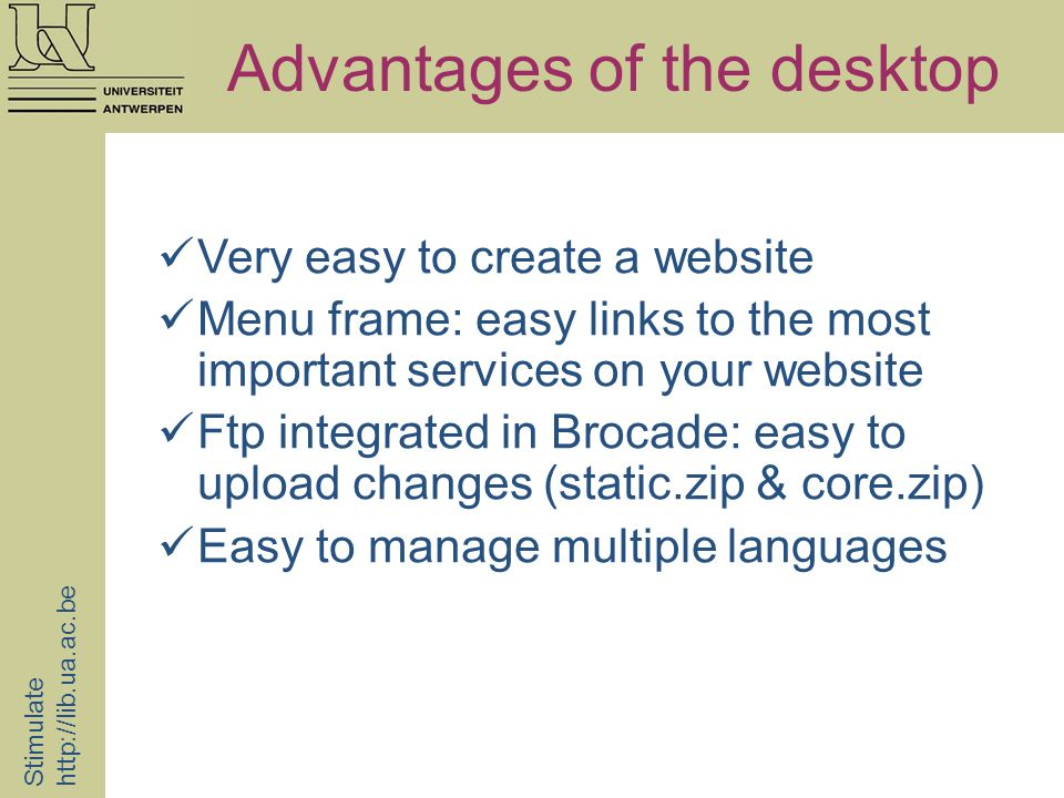 Advantages of the desktop Stimulate   Very easy to create a website Menu frame: easy links to the most important services on your website Ftp integrated in Brocade: easy to upload changes (static.zip & core.zip) Easy to manage multiple languages