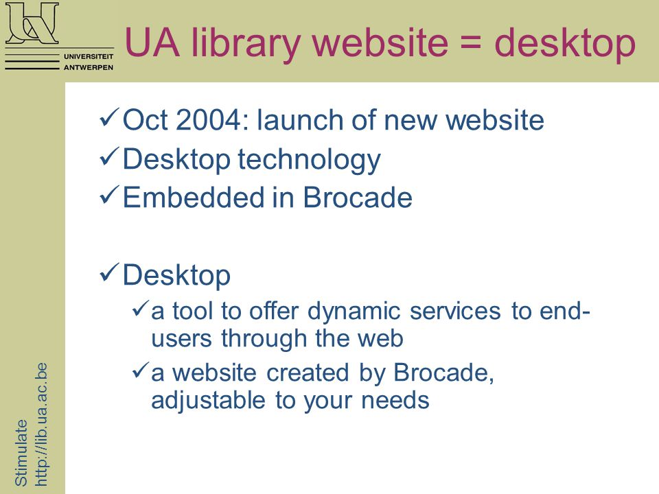 UA library website = desktop Stimulate   Oct 2004: launch of new website Desktop technology Embedded in Brocade Desktop a tool to offer dynamic services to end- users through the web a website created by Brocade, adjustable to your needs