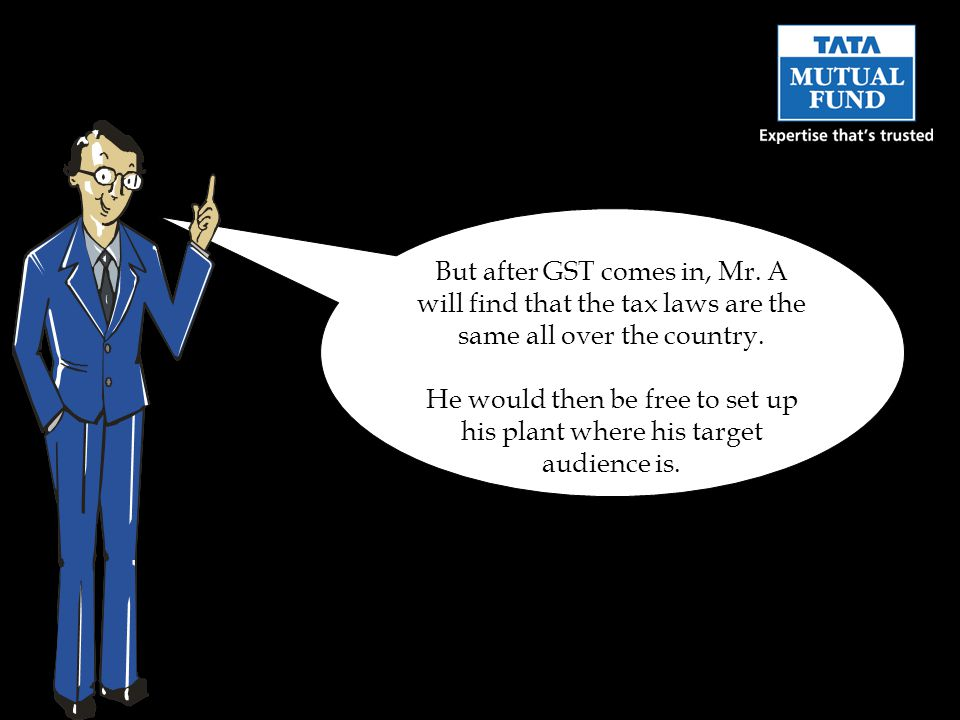 But after GST comes in, Mr. A will find that the tax laws are the same all over the country.