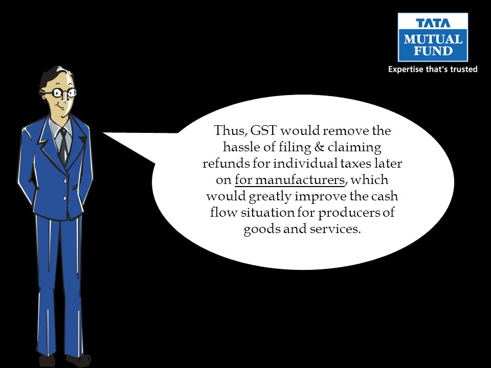 Thus, GST would remove the hassle of filing & claiming refunds for individual taxes later on for manufacturers, which would greatly improve the cash flow situation for producers of goods and services.