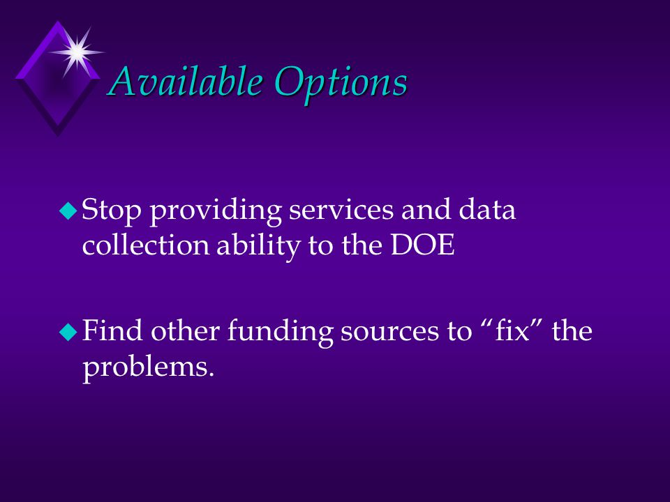 Available Options u Stop providing services and data collection ability to the DOE u Find other funding sources to fix the problems.