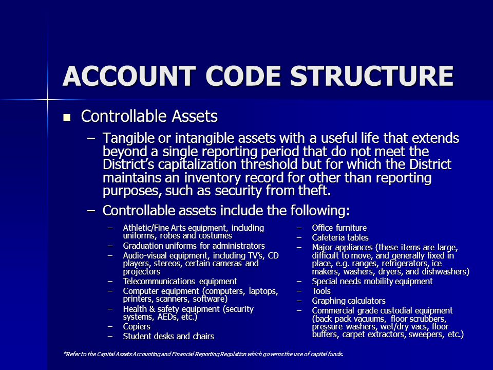ACCOUNT CODE STRUCTURE Controllable Assets Controllable Assets –Tangible or intangible assets with a useful life that extends beyond a single reportin