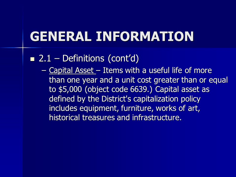 GENERAL INFORMATION 2.1 – Definitions (contd) 2.1 – Definitions (contd) –Capital Asset – Items with a useful life of more than one year and a unit cos