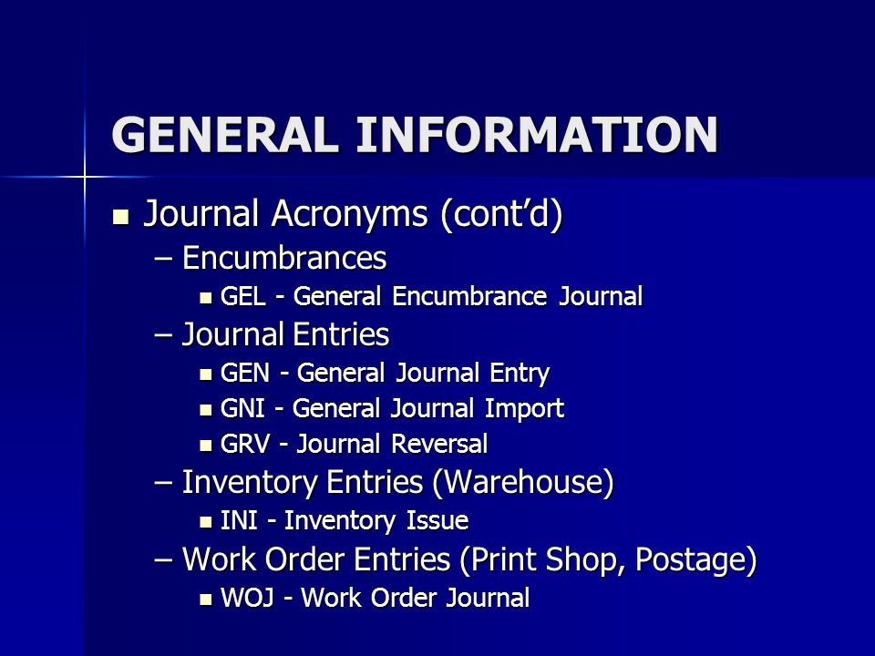 GENERAL INFORMATION Journal Acronyms (contd) Journal Acronyms (contd) –Encumbrances GEL - General Encumbrance Journal GEL - General Encumbrance Journa