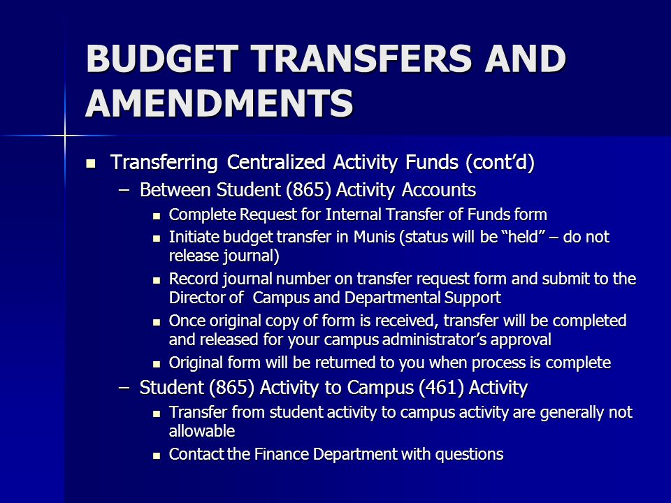 BUDGET TRANSFERS AND AMENDMENTS Transferring Centralized Activity Funds (contd) Transferring Centralized Activity Funds (contd) –Between Student (865)