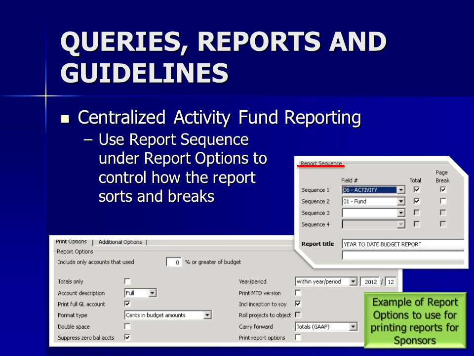 QUERIES, REPORTS AND GUIDELINES Centralized Activity Fund Reporting Centralized Activity Fund Reporting –Use Report Sequence under Report Options to c