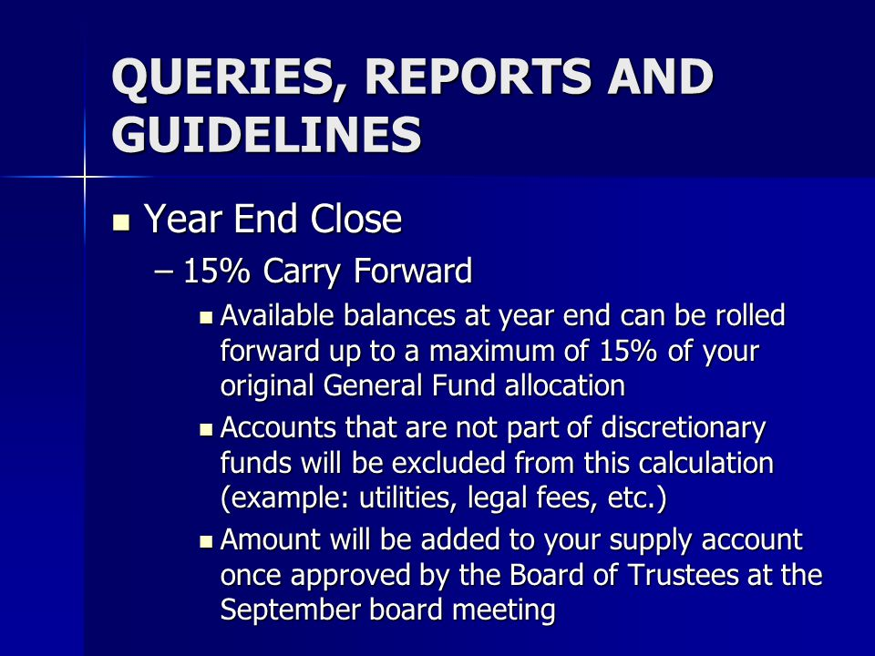 QUERIES, REPORTS AND GUIDELINES Year End Close Year End Close –15% Carry Forward Available balances at year end can be rolled forward up to a maximum