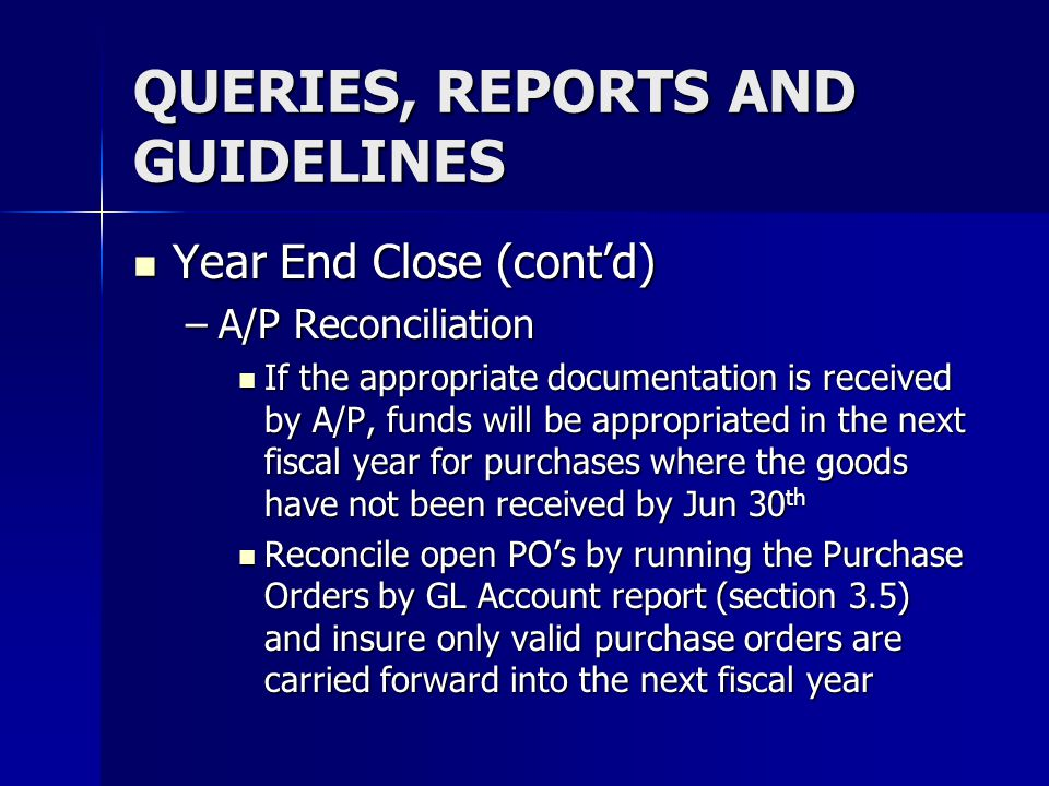 QUERIES, REPORTS AND GUIDELINES Year End Close (contd) Year End Close (contd) –A/P Reconciliation If the appropriate documentation is received by A/P,