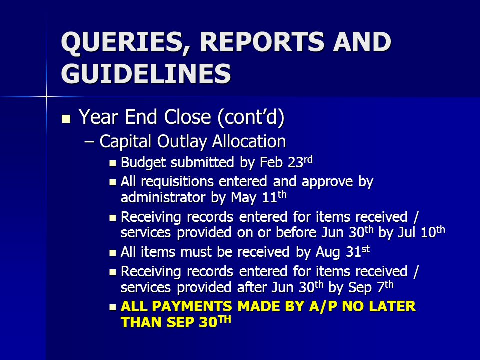 QUERIES, REPORTS AND GUIDELINES Year End Close (contd) –C–C–C–Capital Outlay Allocation Budget submitted by Feb 23rd All requisitions entered and appr