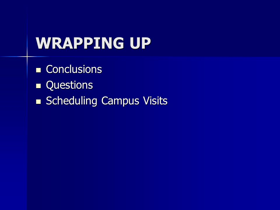 WRAPPING UP Conclusions Conclusions Questions Questions Scheduling Campus Visits Scheduling Campus Visits