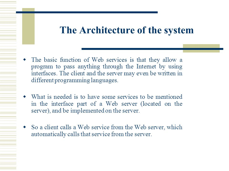 The Architecture of the system The basic function of Web services is that they allow a program to pass anything through the Internet by using interfaces.